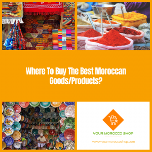 What and Where To Buy The Best Moroccan Goods and Products